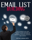 Email List Building: How To Generate Leads. Many Strategies To Grow Your Email List Quickly - A Step by Step Guide For Beginners To Launchi Cover Image