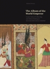 The Album of the World Emperor: Cross-Cultural Collecting and the Art of Album-Making in Seventeenth-Century Istanbul Cover Image