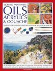 How to Paint with Oils, Acrylics & Gouache: Learn to Build Confidence and Skill Levels with 30 Practical Exercises Cover Image