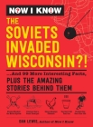 Now I Know: The Soviets Invaded Wisconsin?!: ...And 99 More Interesting Facts, Plus the Amazing Stories Behind Them Cover Image