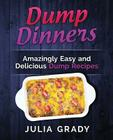 Dump Dinners: Amazingly Easy and Delicious Dump Recipes Cover Image