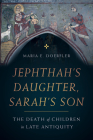 Jephthah's Daughter, Sarah's Son: The Death of Children in Late Antiquity (Christianity in Late Antiquity #8) Cover Image