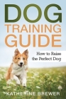Dog Training Guide: How to Raise the Perfect Dog Cover Image