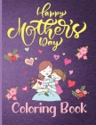 Happy Mothers Day Coloring Book: Mother's Day Coloring Book Anti-Stress Designs, A Sweet and unforgettable Gift for Your Mother. Cover Image