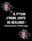 Oh, p*tain J'viens juste de réaliser ! (Planificateur de Mariage): Un guide (à remplir) étape par étape de A à Z pour créer et organiser votre mariage Cover Image