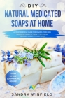 DIY Natural Medicated Soaps at Home: A Comprehensive Guide for Making Your Own Medicated Soaps at Home - Fight Acne, Wrinkles, Age Spots and MORE! Cover Image