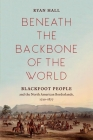 Beneath the Backbone of the World: Blackfoot People and the North American Borderlands, 1720-1877 Cover Image