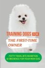 Training Dogs For The First-Time Owner: Potty Train, Bite Inhibition & Obedience For Your New Dog: How To Take Care Of Your New Dog Cover Image