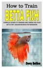 How to Train Betta Fish: Complete Guides to Training and Caring for Your Betta Fish. Aquarium Book for Beginners Cover Image