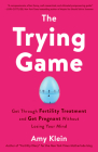 The Trying Game: Get Through Fertility Treatment and Get Pregnant without Losing Your Mind Cover Image