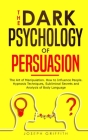 The Dark Psychology of Persuasion: The Art of Manipulation. How to Influence People. Hypnosis Techniques, Subliminal Secrets and Analysis of Body Lang Cover Image