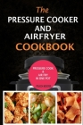 The Pressure Cooker & Air Fryer Cookbook: Pressure Cook & Airfry In One Pot Cover Image