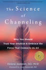The Science of Channeling: Why You Should Trust Your Intuition and Embrace the Force That Connects Us All Cover Image