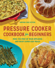 Pressure Cooker Cookbook for Beginners: Make the Most of Your Appliance and Enjoy Super Easy Meals Cover Image
