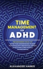 Time Management for ADHD: Master your Concentration, Increase your Productivity and Success, Eliminate Distractions and Stress Without Procrasti Cover Image