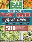 The Complete Plant Based Meal Plan Cookbook: 500 Nutritious, Flavorful and Super Easy Recipes for Everyone to Live a Healthier Life with 21-Day Meal P Cover Image