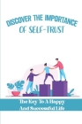 Discover The Importance Of Self-Trust: The Key To A Happy And Successful Life: Being Trustworthy Leaders Cover Image
