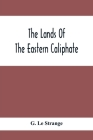 The Lands Of The Eastern Caliphate: Mesopotamia, Persia And Central Asia From The Moslem Conquest To The Time Of Timur Cover Image