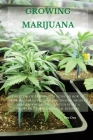 Growing Marijuana: The Ultimate Step-by-Step Guide On How to Grow Marijuana Indoors & Outdoors, Produce Mind-Blowing Weed, and Even Start Cover Image