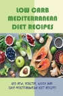 Low Carb Mediterranean Diet Recipes: 650 New, Healthy, Quick And Easy Mediterranean Diet Recipes: Low Fat Low Carb Vegan Recipes Cover Image