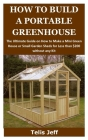 How to Build a Portable Greenhouse: The Ultimate Guide on How to Make a Mini Green House or Small Garden Sheds for Less than $200 without any Kit Cover Image
