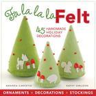 Fa la la la Felt: 45 Handmade Holiday Decorations Cover Image