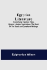 Egyptian Literature; Comprising Egyptian Tales, Hymns, Litanies, Invocations, The Book Of The Dead, And Cuneiform Writings Cover Image