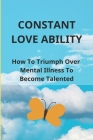 Constant Love Ability: How To Triumph Over /Mental Illness To Become Talented: Personal Stories About Events In Real Life Cover Image