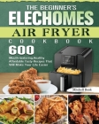 The Beginner's Elechomes Air Fryer Cookbook: 600 Mouth-watering, Healthy Affordable Tasty Recipes That Will Make Your Life Easier Cover Image