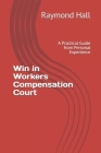 Win in Workers Compensation Court: A Practical Guide from Personal Experience Cover Image