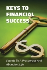 Keys To Financial Success: Secrets To A Prosperous And Abundant Life: The Financial Success Cover Image