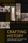 Crafting History: Archiving and the Quest for Architectural Legacy (Expertise: Cultures and Technologies of Knowledge) Cover Image