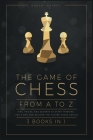 The Game of Chess, from A to Z [3 books in 1]: Tips, Tricks, and Secrets to Start Thinking Like a Pro and Become the Future Chess Genius Cover Image