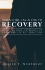 When God Calls You To Recovery: Using The Lord's Strength To Break And Destroy Addiction Cover Image