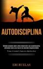 Autodisciplina: Método probado sobre cómo desarrollar una autodisciplina enfocada hacia una fuerza de voluntad inquebrantable (Toma el Cover Image