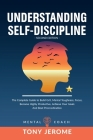 Understanding Self-Discipline: The Complete Guide to Build Grit, Mental Toughness, Focus, Become Highly Productive, Achieve Your Goals And Beat Procr Cover Image