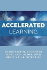Accelerated Learning: Learn Faster, Remember More And Unlock Your Brain's Full Potential: Accelerated Learning Handbook Cover Image
