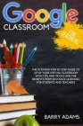 Google Classroom for Teachers: The ultimate step by step guide to setup your virtual classroom with tips and tricks and the benefits from distance le Cover Image