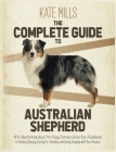 The Complete Guide to Australian Shepherd: All You Need to Know about, from Puppy Training to Senior Care. A Guidebook to Finding, Raising, Caring for Cover Image