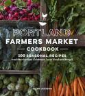 Portland Farmers Market Cookbook: 100 Seasonal Recipes and Stories that Celebrate Local Food and People Cover Image