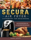 Secura Air Fryer Cookbook for Beginners: Quick and Easy Recipe for Delicious Meals for Beginners Cover Image