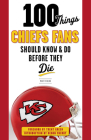 100 Things Chiefs Fans Should Know & Do Before They Die (100 Things...Fans Should Know) Cover Image