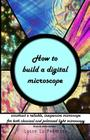 How to build a digital microscope: - construct a reliable, inexpensive microscope. Black & white edition. Cover Image