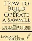 How to Build and Operate a Sawmill: With Three Loose Charts of Sawmill Lay-Outs Cover Image
