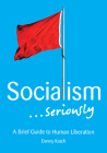 Socialism . . . Seriously: A Brief Guide to Human Liberation Cover Image