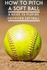 How To Pitch A Soft Ball A Guide To Playing Fastpitch Softball: Fastest Softball Pitch Male Cover Image