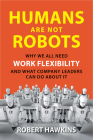 Humans Are Not Robots: Why We All Need Work Flexibility and What Company Leaders Can Do about It Cover Image