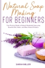 Natural Soap Making For Beginners: Your Practical Guide to Natural Handmade Soap using Essential Oils, Herbs, and Other Natural Products Cover Image