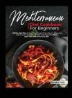 Mediterranean Diet Cookbook for Beginners: A 28-Day Meal Plan of Quick, Easy Recipes That a Pro or a Novice Can Cook To Live a Healthier Life With Gre Cover Image