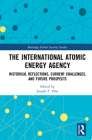 The International Atomic Energy Agency: Historical Reflections, Current Challenges and Future Prospects (Routledge Global Security Studies) Cover Image
